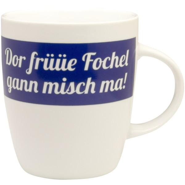 Tasse Dor früüe Fochel gann misch ma!